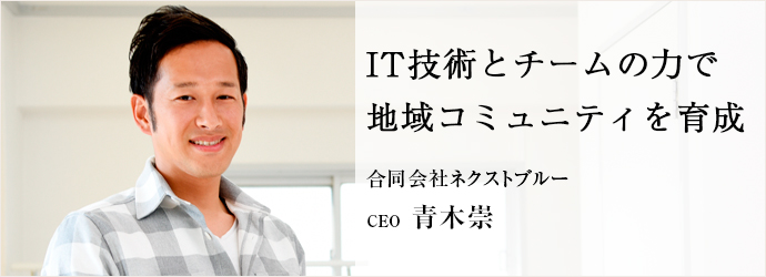 IT技術とチームの力で 地域コミュニティを育成 合同会社ネクストブルー CEO 青木崇