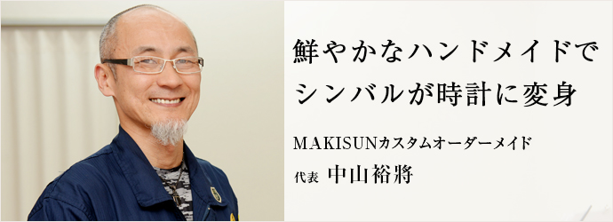 鮮やかなハンドメイドで シンバルが時計に変身 MAKISUNカスタムオーダーメイド 代表 中山裕將