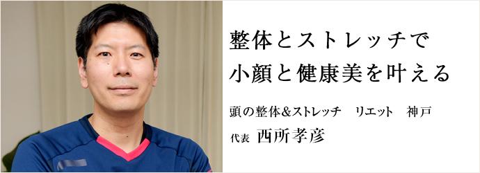 整体とストレッチで 小顔と健康美を叶える 頭の整体&ストレッチ リエット 神戸 代表 西所孝彦