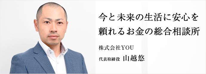 今と未来の生活に安心を 頼れるお金の総合相談所 株式会社YOU 代表取締役 山越悠