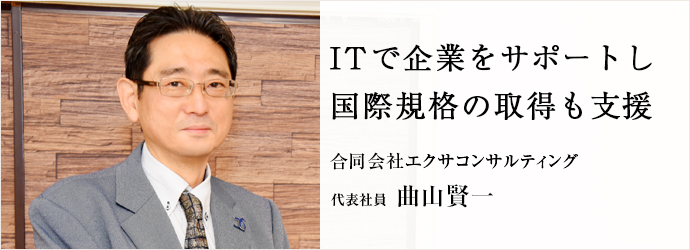ITで企業をサポートし 国際規格の取得も支援 合同会社エクサコンサルティング 代表社員 曲山賢一