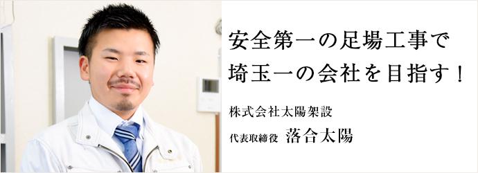 安全第一の足場工事で 埼玉一の会社を目指す! 株式会社太陽架設 代表取締役 落合太陽