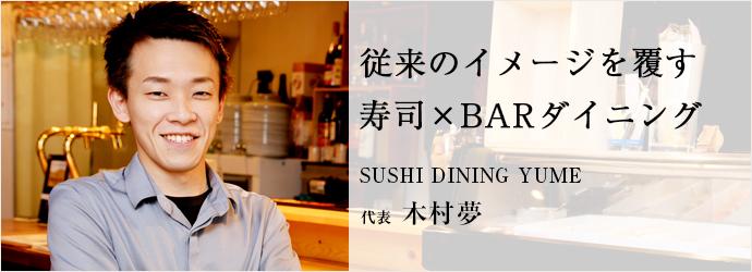 従来のイメージを覆す 寿司×BARダイニング SUSHI DINING YUME 代表 木村夢