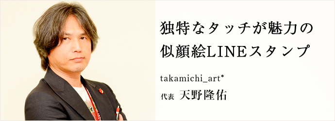 独特なタッチが魅力の 似顔絵LINEスタンプ takamichi_art* 代表 天野隆佑