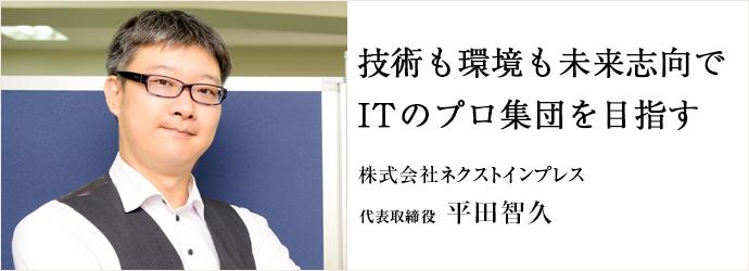 技術も環境も未来志向で ITのプロ集団を目指す 株式会社ネクストインプレス 代表取締役 平田智久