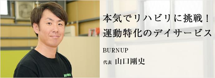 本気でリハビリに挑戦! 運動特化のデイサービス BURNUP 代表 山口剛史