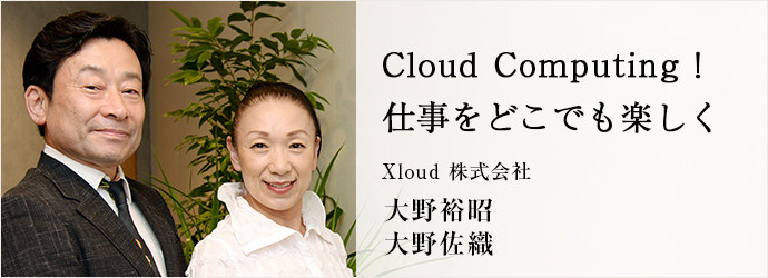 Cloud Computing! 仕事をどこでも楽しく Xloud 株式会社 大野裕昭 大野佐織