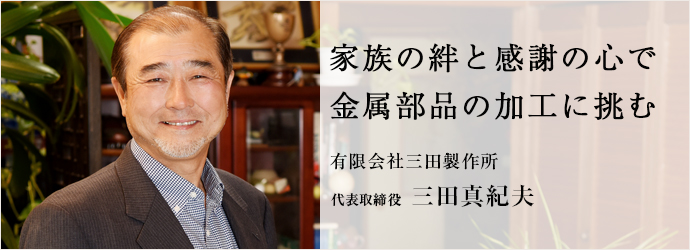 家族の絆と感謝の心で 金属部品の加工に挑む 有限会社三田製作所 代表取締役 三田真紀夫