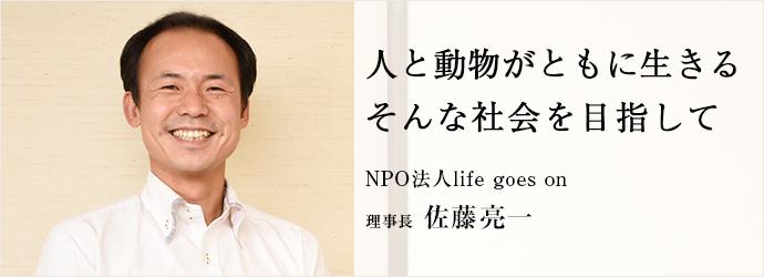人と動物がともに生きる そんな社会を目指して NPO法人life goes on 理事長 佐藤亮一