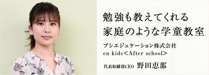 勉強も教えてくれる 家庭のような学童教室 ブシエジュケーション株式会社/en kids<After school> 代表取締役CEO 野田恵那