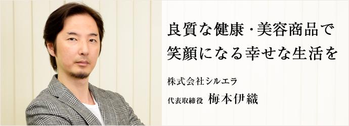 良質な健康・美容商品で 笑顔になる幸せな生活を 株式会社シルエラ 代表取締役 梅本伊織
