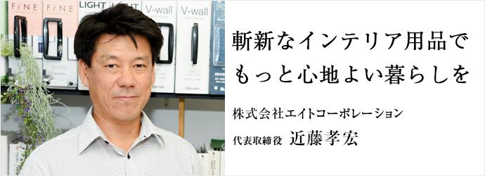 斬新なインテリア用品で もっと心地よい暮らしを 株式会社エイトコーポレーション 代表取締役 近藤孝宏