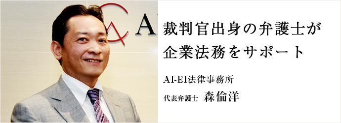 裁判官出身の弁護士が 企業法務をサポート AI-EI法律事務所 代表弁護士 森倫洋