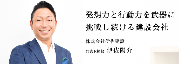 発想力と行動力を武器に 挑戦し続ける建設会社 株式会社伊佐建設 代表取締役 伊佐陽介
