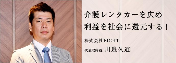 介護レンタカーを広め 利益を社会に還元する! 株式会社EIGHT 代表取締役 川邉久道
