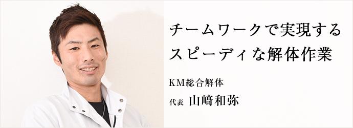 チームワークで実現する スピーディな解体作業 KM総合解体 代表 山﨑和弥