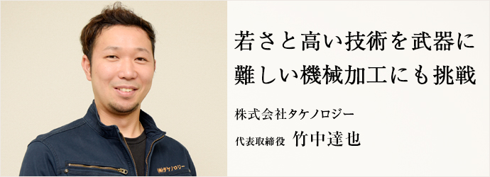 若さと高い技術を武器に 難しい機械加工にも挑戦 株式会社タケノロジー 代表取締役 竹中達也
