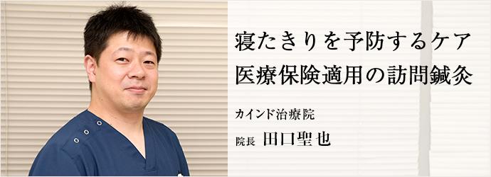 寝たきりを予防するケア 医療保険適用の訪問鍼灸 カインド治療院 院長 田口聖也