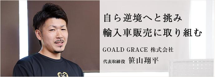 自ら逆境へと挑み 輸入車販売に取り組む GOALD GRACE 株式会社 代表取締役 笹山翔平