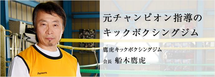元チャンピオン指導の キックボクシングジム 鷹虎キックボクシングジム 会長 船木鷹虎