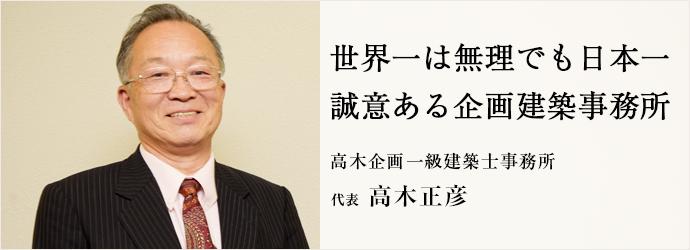 世界一は無理でも日本一 誠意ある企画建築事務所 高木企画一級建築士事務所 代表 高木正彦