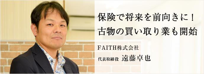 保険で将来を前向きに! 古物の買い取り業も開始 FAITH株式会 代表取締役 遠藤卓也