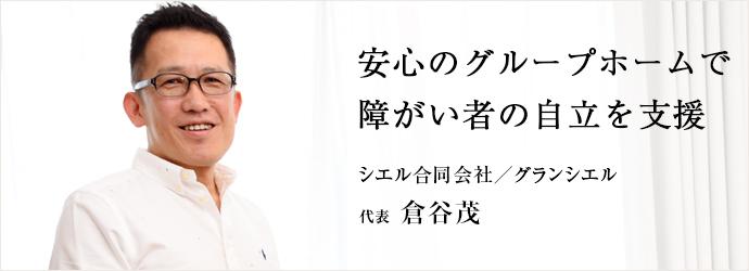 安心のグループホームで 障がい者の自立を支援 シエル合同会社/グランシエル 代表 倉谷茂
