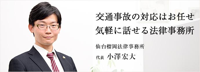 交通事故の対応はお任せ 気軽に話せる法律事務所 仙台榴岡法律事務所 代表 小澤宏大