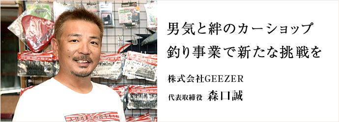 男気と絆のカーショップ 釣り事業で新たな挑戦を 株式会社GEEZER 代表取締役 森口誠