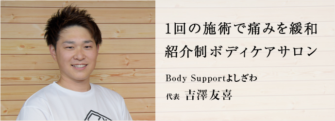 1回の施術で痛みを緩和 紹介制ボディケアサロン Body Supportよしざわ 代表 吉澤友喜