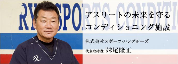 アスリートの未来を守る コンディショニング施設 株式会社スポーツ・ハングルーズ 代表取締役 妹尾隆正