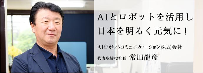 AIとロボットを活用し 日本を明るく元気に! AIロボットコミュニケーション株式会社 代表取締役社長 常田龍彦