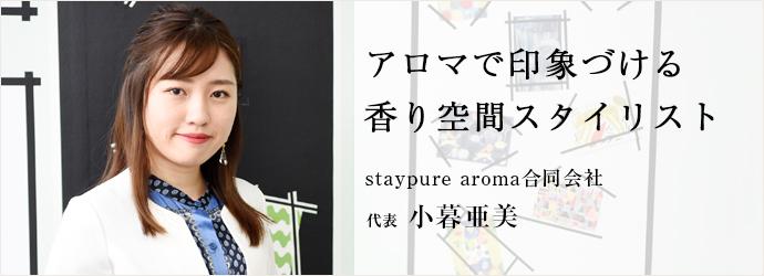 アロマで印象づける 香り空間スタイリスト staypure aroma合同会社 代表 小暮亜美