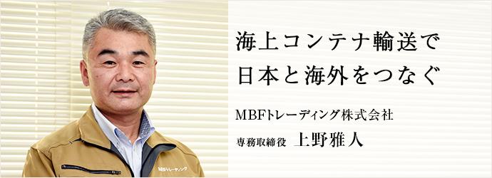 海上コンテナ輸送で 日本と海外をつなぐ 専務取締役 上野雅人