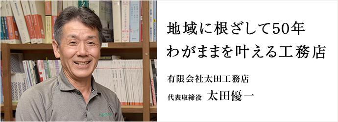 地域に根ざして50年 わがままを叶える工務店 有限会社太田工務店 代表取締役 太田優一