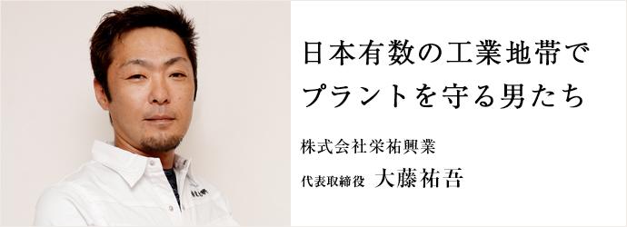 日本有数の工業地帯で プラントを守る男たち 株式会社栄祐興業 代表取締役 大藤祐吾