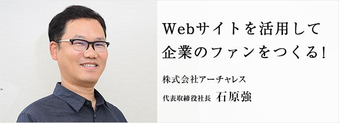 Webサイトを活用して 企業のファンをつくる! 株式会社アーチャレス 代表取締役社長 石原強