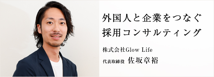 外国人と企業をつなぐ 採用コンサルティング 株式会社Glow Life 代表取締役 佐坂章裕