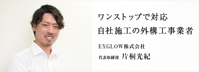 ワンストップで対応 自社施工の外構工事業者 EXGLOW株式会社 代表取締役 片桐光紀