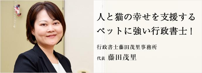 人と猫の幸せを支援する ペットに強い行政書士! 行政書士藤田茂里事務所 代表 藤田茂里