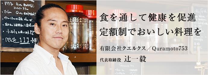 食を通して健康を促進 定額制でおいしい料理を 有限会社クエルクス/Quramoto753 代表取締役 辻一毅