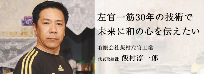 左官一筋30年の技術で 未来に和の心を伝えたい 有限会社飯村左官工業 代表取締役 飯村淳一郎