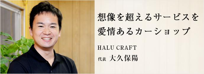 想像を超えるサービスを 愛情あるカーショップ HALU CRAFT 代表 大久保陽