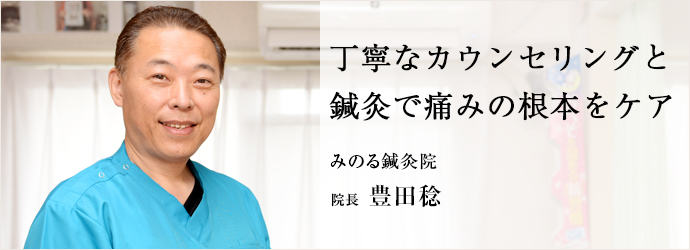 丁寧なカウンセリングと 鍼灸で痛みの根本をケア みのる鍼灸院 院長 豊田稔