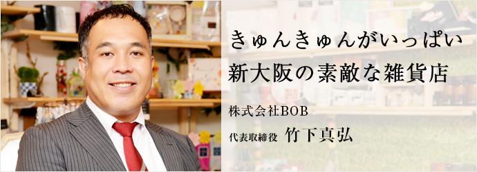 きゅんきゅんがいっぱい 新大阪の素敵な雑貨店 株式会社BOB 代表取締役 竹下真弘