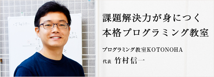 課題解決力が身につく 本格プログラミング教室 プログラミング教室KOTONOHA 代表 竹村信一