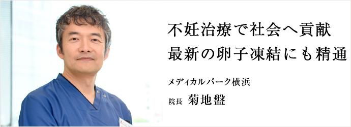 不妊治療で社会へ貢献 最新の卵子凍結にも精通 メディカルパーク横浜 院長 菊地盤