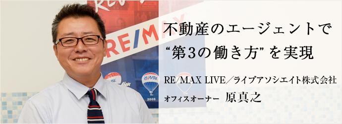"""不動産のエージェントで """"第3の働き方""""を実現 RE/MAX LIVE/ライブアソシエイト株式会社 オフィスオーナー 原真之"""