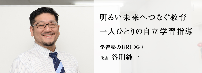 明るい未来へつなぐ教育 一人ひとりの自立学習指導 学習塾のBRIDGE 代表 谷川純一