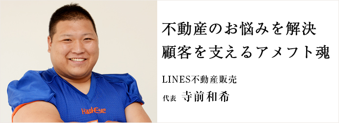 不動産のお悩みを解決 顧客を支えるアメフト魂 LINES不動産販売 代表 寺前和希